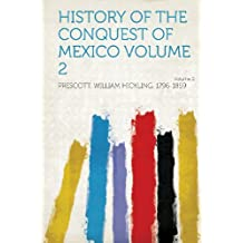 History of the Conquest of Mexico Volume 2 Volume 2