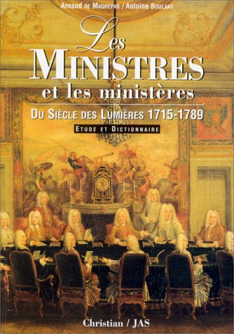 Les ministres et les ministères du siècle des Lumières (1715-1789) : Etude et dictionnaire par Arnaud Maurepas