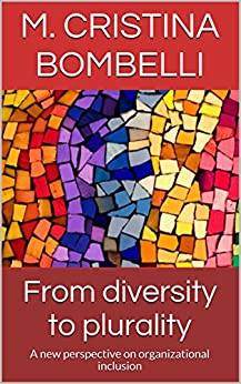 From diversity to plurality: A new perspective on organizational inclusion (English Edition) di [Bombelli, M. Cristina]