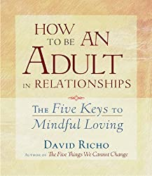 How to Be an Adult in Relationships: The Five Keys to Mindful Loving by David Richo (2013-04-09)