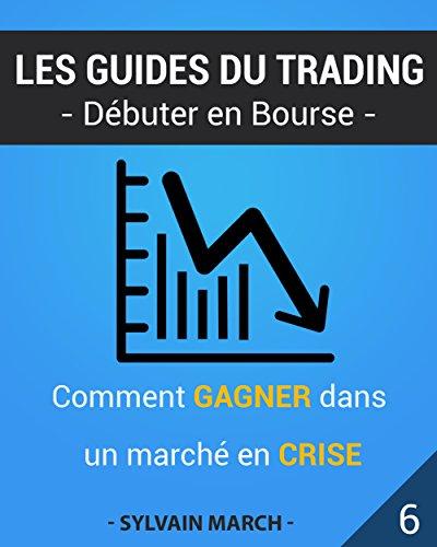 Comment gagner dans un marché en crise (Les guides du trading t. 6)