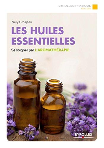 Les huiles essentielles: Se soigner par l'aromathérapie
