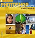 Photoshop Retouching Cookbook for Digital Photographers: 113 Easy-to-follow Recipes to Adjust and Correct Your Photos (Ilex Digital Studio)