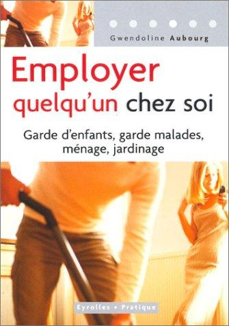 Employer quelqu'un chez soi : Garde d'enfants, garde malades, ménages, jardinage par Gwendoline Aubourg