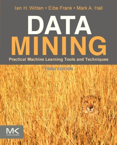 Data Mining: Practical Machine Learning Tools and Techniques (The Morgan Kaufmann Series in Data Management Systems) by Ian H. Witten, Eibe Frank, Mark A. Hall Published by Morgan Kaufmann (2011)