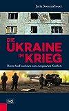 Die Ukraine im Krieg: Hinter den Frontlinien eines europäischen Konflikts - Jutta Sommerbauer