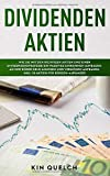 Dividenden Aktien: Wie Sie mit den richtigen Aktien und einer Dividendenstrategie ein passives Einkommen aufbauen. An der Börse Geld anlegen und Vermögen aufbauen. Inkl. 10 Aktien für Börsen-Anfänger - Kin Quelch