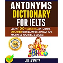 ANTONYMS DICTIONARY FOR IELTS: Learn 1000+ Essential Antonyms Explained With Examples To Help You Maximise Your IELTS Score! (English Edition)
