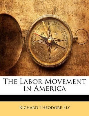 [(The Labor Movement in America)] [By (author) Richard Theodore Ely] published on (January, 2010)