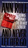 And Never Let Her Go: Thomas Capano: The Deadly Seducer by Ann Rule (2000-09-01)