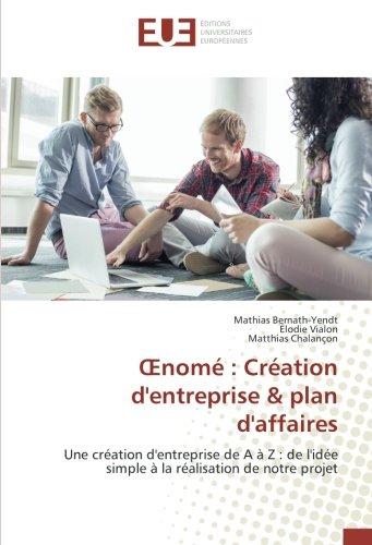 OEnome : Creation d'entreprise & plan d'affaires: Une creation d'entreprise de A A Z : de l'idee simple A la realisation de notre projet par Mathias Bernath-Yendt