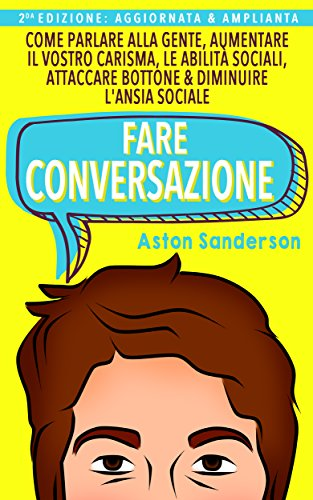Fare Conversazione: Come Parlare alla Gente, Aumentare il Vostro Carisma, le Abilità Sociali, Attaccare Bottone & Diminuire l'Ansia Sociale (Italian Edition)