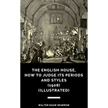 The English House, How to Judge Its Periods and Styles (1908) (Illustrated) (English Edition)
