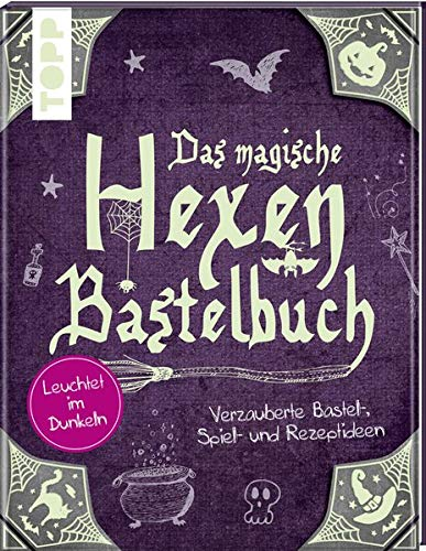 Das magische Hexen-Bastelbuch: Verzauberte Bastel-, Spiel-, und Rezeptideen. Leuchtet im Dunkeln (Für Halloween Basteln Hexe)