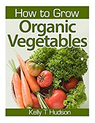 How to Grow Organic Vegetables: Your Guide To Growing Vegetables in Your Organic Garden by Kelly T Hudson (2014-04-01)