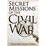 Secret Missions of the Civil War: Firsthand Accounts by Men and Women Who Risked Their Lives in Underground Activities for the North and South