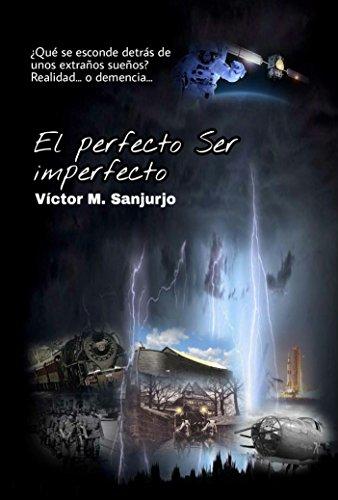 El perfecto Ser imperfecto: ¿Qué se esconde detrás de unos extraños sueños? Realidad... o demencia... por Víctor M. Sanjurjo Río