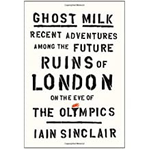 Ghost Milk: Recent Adventures Among the Future Ruins of London on the Eve of the Olympics