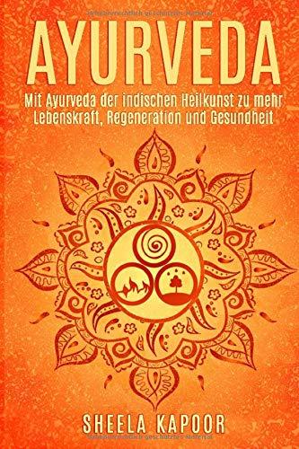 Ayurveda für Anfänger: Mit Ayurveda der indischen Heilkunst zu mehr Lebenskraft, Regeneration und Gesundheit