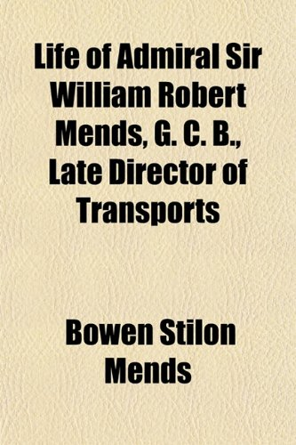 Life of Admiral Sir William Robert Mends, G. C. B., Late Director of Transports