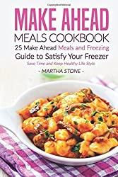 Make Ahead Meals Cookbook: 25 Make Ahead Meals and Freezing Guide to Satisfy Your Freezer - Save Time and Keep Healthy Life Style by Martha Stone (2016-06-01)