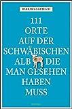 111 Orte auf der schwäbischen Alb, die man gesehen haben muss - Barbara Goerlich