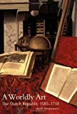A Worldly Art: The Dutch Republic, 1585-1718