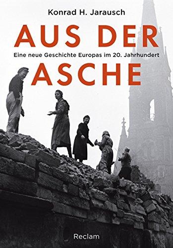 Aus der Asche: Eine neue Geschichte Europas im 20. Jahrhundert