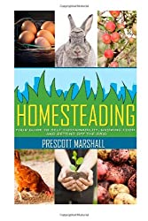 Homesteading: Your Guide to Self Sustainability, Growing Food, and Getting Off the Grid