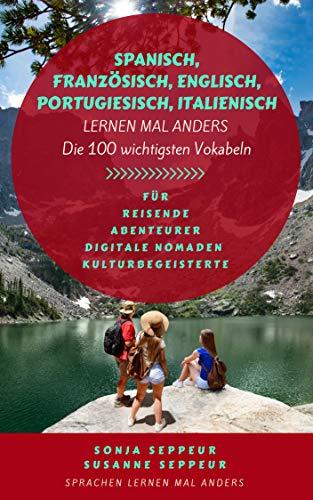 Spanisch, Englisch, Französisch, Portugiesisch, Italienisch lernen mal anders - Die 100 wichtigsten Vokabeln: Für Reisende, Abenteurer, Digitale Nomaden, Sprachenbegeisterte