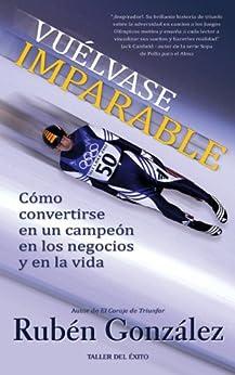 Vuelvase Imparable: Como convertirse en un campeon en los negocios y en la vida de [Gonzalez, Ruben]