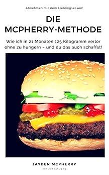 Die McPherry-Methode – Abnehmen mit dem Lieblingsessen: Wie ich in 21 Monaten 125 Kilogramm verlor ohne zu hungern – und du das auch schaffst!