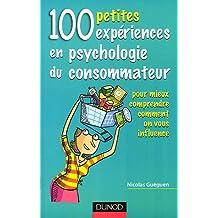 100 petites expériences en psychologie du consommateur : Pour mieux comprendre comment on vous influence