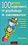 100 petites expériences en psychologie du consommateur - Pour mieux comprendre comment on vous influence