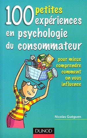100 petites expériences en psychologie du consommateur : Pour mieux comprendre comment on vous influence par Nicolas Guéguen