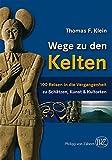 Wege zu den Kelten: 100 Reisen in die Vergangenheit - Thomas F. Klein