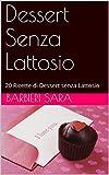 Dessert Senza Lattosio: 20 Ricette di Dessert senza Lattosio (Italian Edition)
