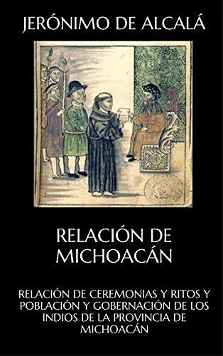 RELACIÓN DE CEREMONIAS Y RITOS Y POBLACIÓN Y GOBERNACIÓN DE LOS INDIOS  DE LA PROVINCIA DE  MICHOACÁN: RELACIÓN DE MICHOACÁN por Jerónimo de Alcalá