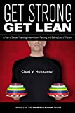 Get Strong Get Lean: A Year of Barbell Training, Intermittent Fasting, and Eating Lots of Protein (Home Gym Strong Book 4)