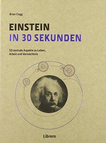 Einstein in 30 Sekunden: 50 Zentrale Aspekte zum Leben und Vermächtnis