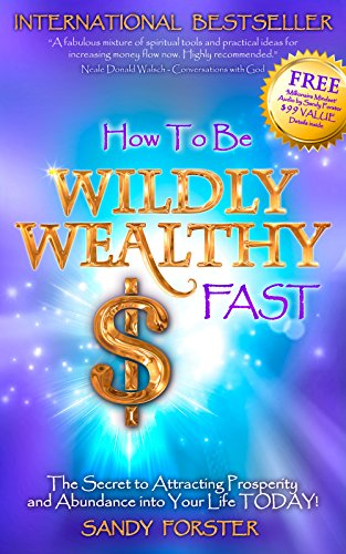 How to Be Wildly Wealthy FAST: The Secret to Attracting Prosperity and Abundance into Your Life TODAY!