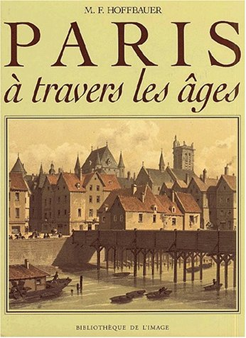 Paris à travers les âges : Aspects successifs des monuments et quartiers historiques de Paris depuis le 13ème siècle