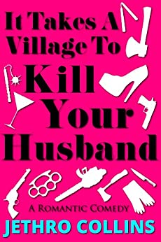 It Takes A Village To Kill Your Husband: A Laugh Out Loud Romantic Comedy! por Jethro Collins