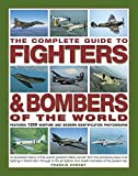 The Complete Guide to Fighters & Bombers of the World: An Illustrated History of the World's Greatest Military Aircraft, from the Pioneering Days of ... and Stealth Bombers of the Present Day