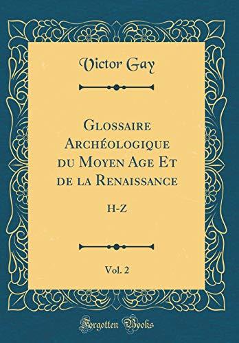 Glossaire Archéologique Du Moyen Age Et de la Renaissance, Vol. 2: H-Z (Classic Reprint) par Victor Gay