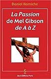 La Passion de Mel Gibson de A à Z