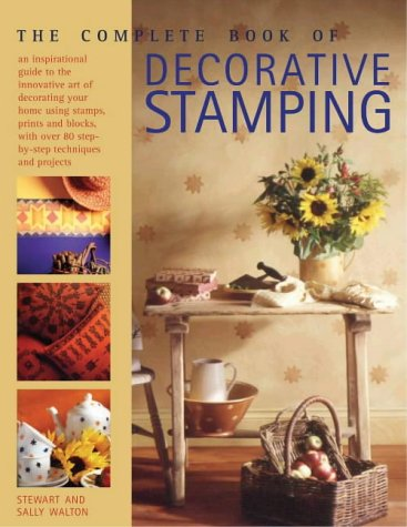The Complete Book of Decorative Stamping: an inspirational guide to the innovative art of decorating your home using stamps, prints and blocks, with over 80 step-by-step techniques and projects