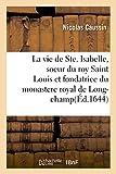 Telecharger Livres La vie de Ste Isabelle soeur du roy Saint Louis et fondatrice du monastere royal de Long champ Qui a donne un parfait exemple de la vie neutre des personnes non mariees ny religieuses (PDF,EPUB,MOBI) gratuits en Francaise