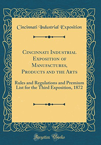 Cincinnati Industrial Exposition of Manufactures, Products and the Arts: Rules and Regulations and Premium List for the Third Exposition, 1872 (Classic Reprint)