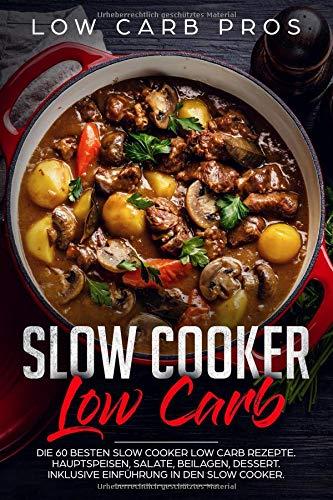 Slow Cooker Low Carb: Die 60 besten Slow Cooker Low Carb Rezepte. Hauptspeisen, Salate, Beilagen, Dessert. Inklusive Einführung in den Slow Cooker. (Bücher Low-carb Slow Kochen, Cooker)